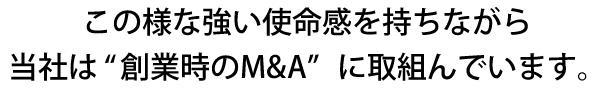 """この様な強い使命感を持ちながら当社は""""創業時のM&A""""に取組んでいます。"""