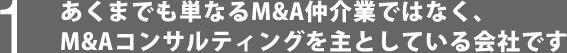 あくまでも単なるM&A仲介業ではなく、M&Aコンサルティングを主としている会社です