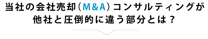 当社の会社売却(M&A)コンサルティングが他社と圧倒的に違う部分とは?
